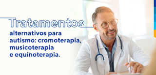 Texto: Tratamentos alternativos para autismo: cromoterapia, musicoterapia e equinoterapia. Ao lado imagem de médico sorrindo para paciente.